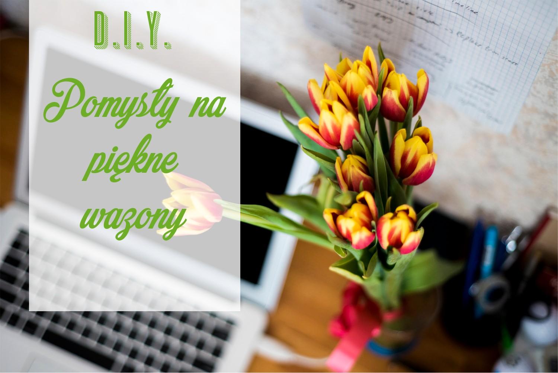DIY 6 Pomysłów na piękne wazony